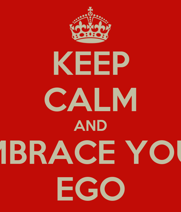 KEEP CALM AND EMBRACE YOUR EGO