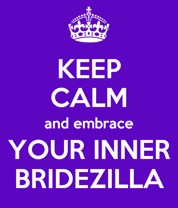 KEEP CALM and embrace YOUR INNER BRIDEZILLA