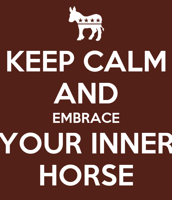 KEEP CALM AND EMBRACE YOUR INNER HORSE