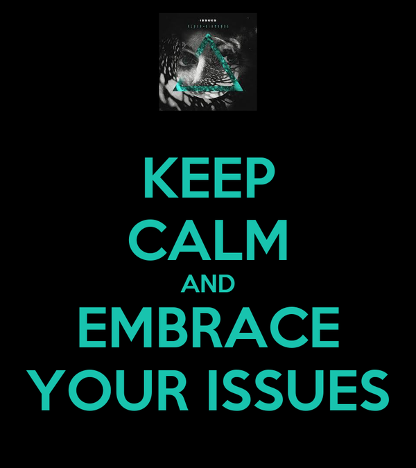 KEEP CALM AND EMBRACE YOUR ISSUES