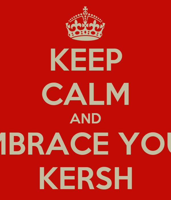 KEEP CALM AND EMBRACE YOUR KERSH