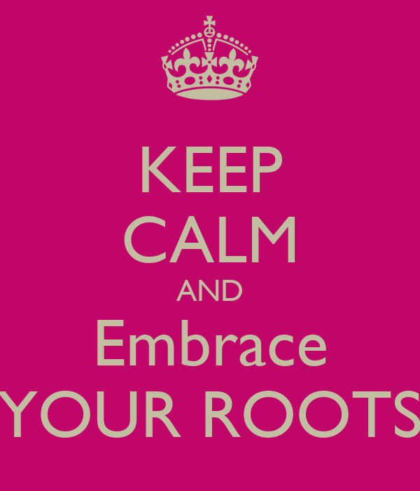 KEEP CALM AND Embrace YOUR ROOTS