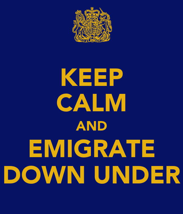 KEEP CALM AND EMIGRATE DOWN UNDER