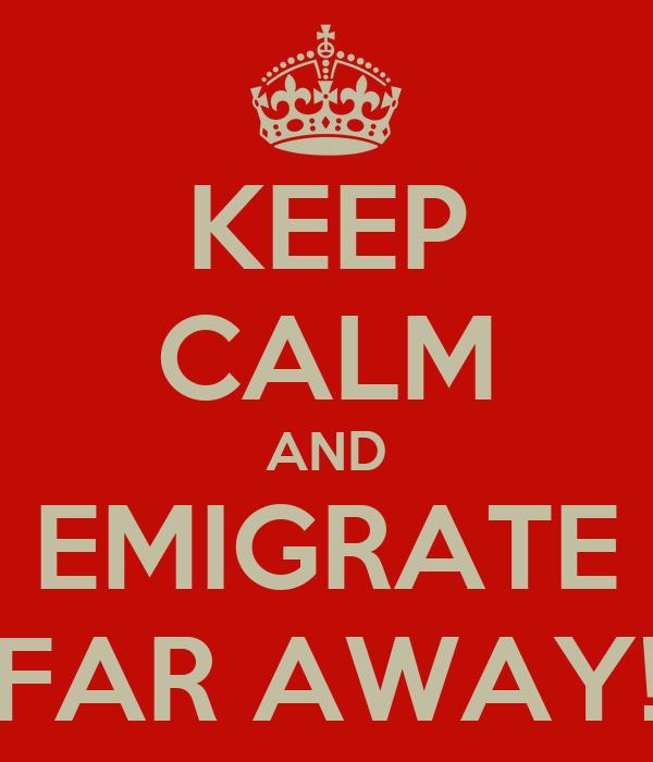 KEEP CALM AND EMIGRATE FAR AWAY!