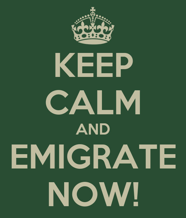 KEEP CALM AND EMIGRATE NOW!