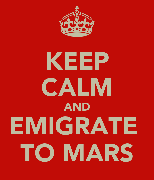 KEEP CALM AND EMIGRATE  TO MARS