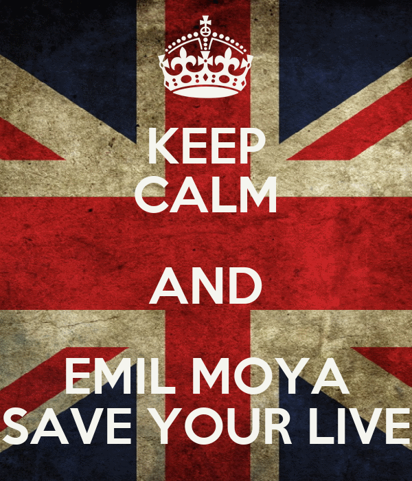 KEEP CALM AND EMIL MOYA SAVE YOUR LIVE