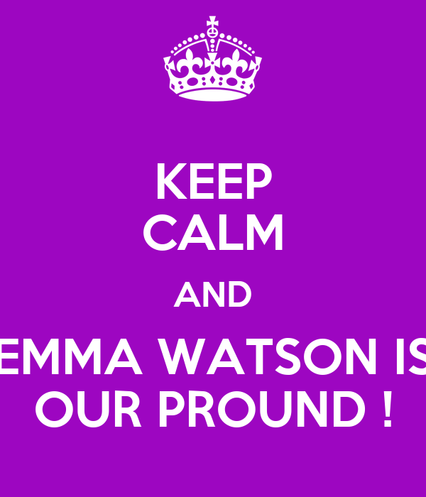 KEEP CALM AND EMMA WATSON IS OUR PROUND !