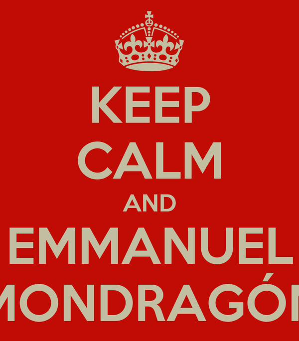 KEEP CALM AND EMMANUEL MONDRAGÓN