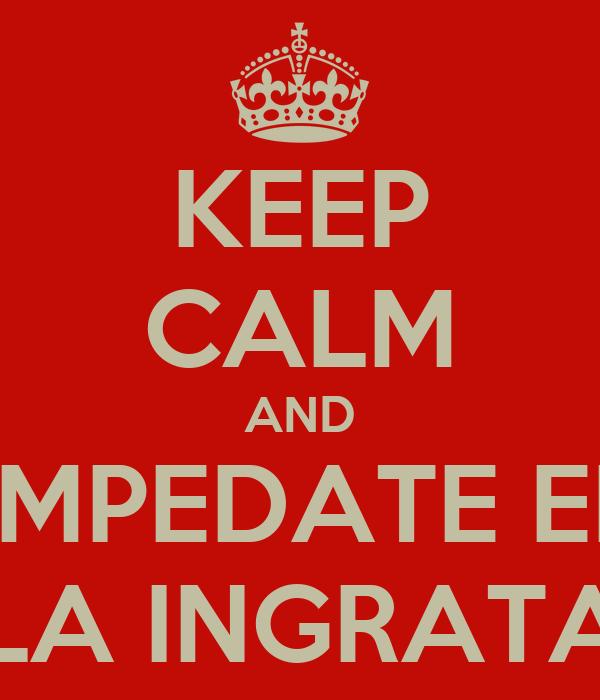 KEEP CALM AND EMPEDATE EN LA INGRATA