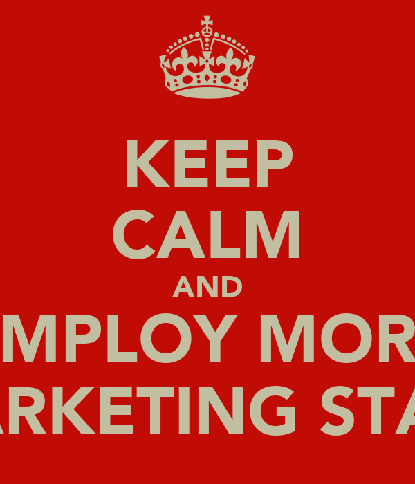 KEEP CALM AND EMPLOY MORE MARKETING STAFF