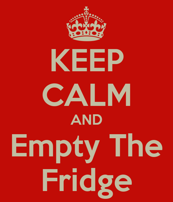KEEP CALM AND Empty The Fridge