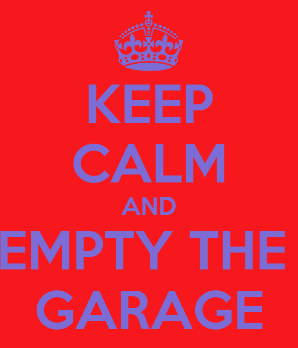 KEEP CALM AND EMPTY THE  GARAGE