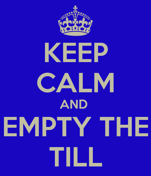 KEEP CALM AND  EMPTY THE TILL
