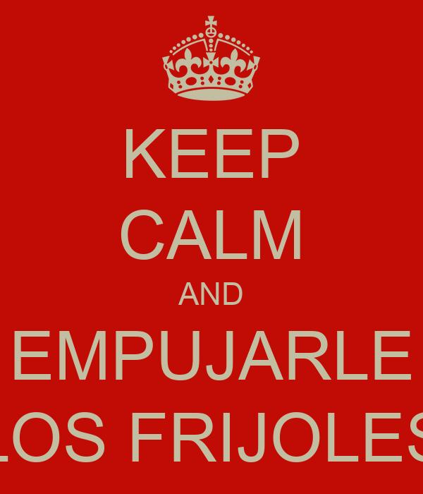 KEEP CALM AND EMPUJARLE LOS FRIJOLES