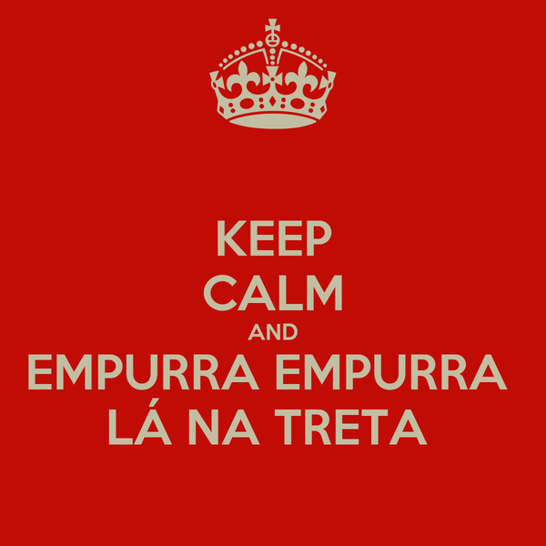 KEEP CALM AND EMPURRA EMPURRA  LÁ NA TRETA