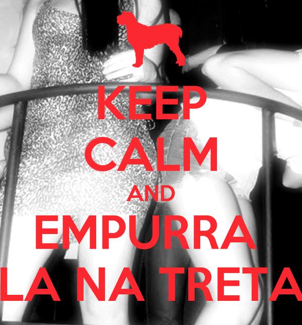 KEEP CALM AND EMPURRA  LA NA TRETA