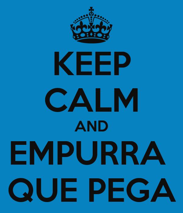 KEEP CALM AND EMPURRA  QUE PEGA