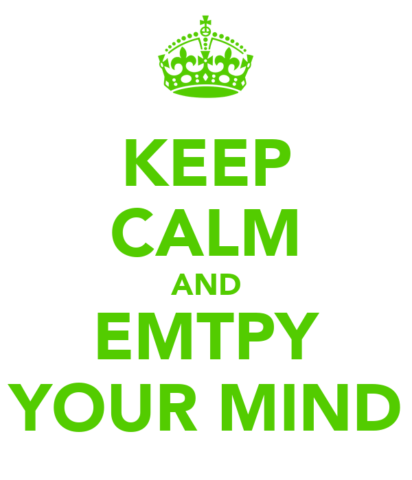 KEEP CALM AND EMTPY YOUR MIND