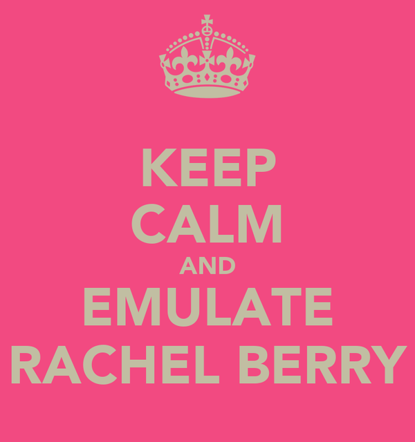 KEEP CALM AND EMULATE RACHEL BERRY