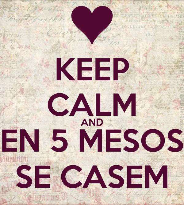 KEEP CALM AND EN 5 MESOS SE CASEM