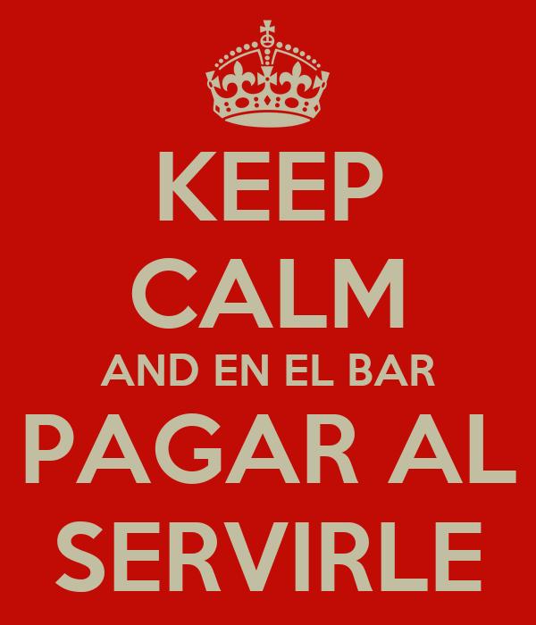 KEEP CALM AND EN EL BAR PAGAR AL SERVIRLE