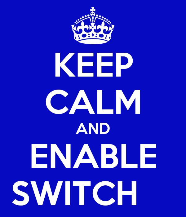 KEEP CALM AND ENABLE SWITCH