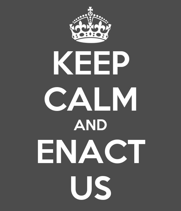 KEEP CALM AND ENACT US