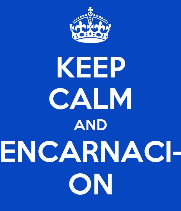 KEEP CALM AND ENCARNACI- ON