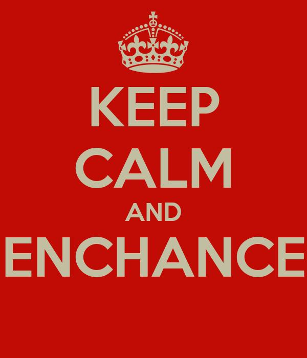 KEEP CALM AND ENCHANCE