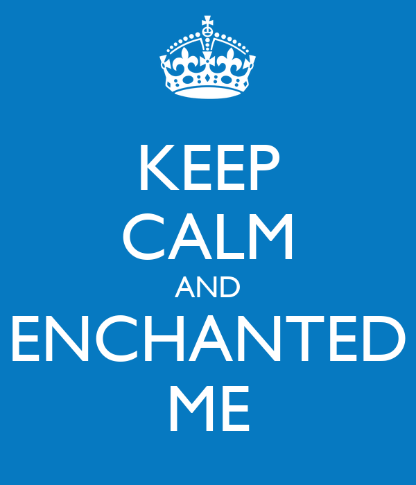 KEEP CALM AND ENCHANTED ME