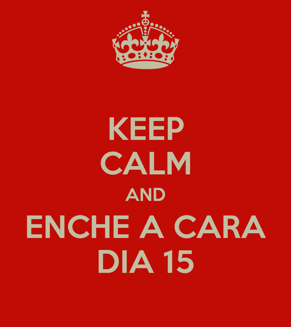 KEEP CALM AND ENCHE A CARA DIA 15