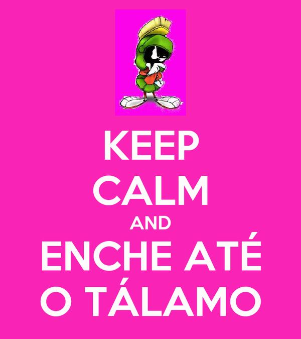 KEEP CALM AND ENCHE ATÉ O TÁLAMO