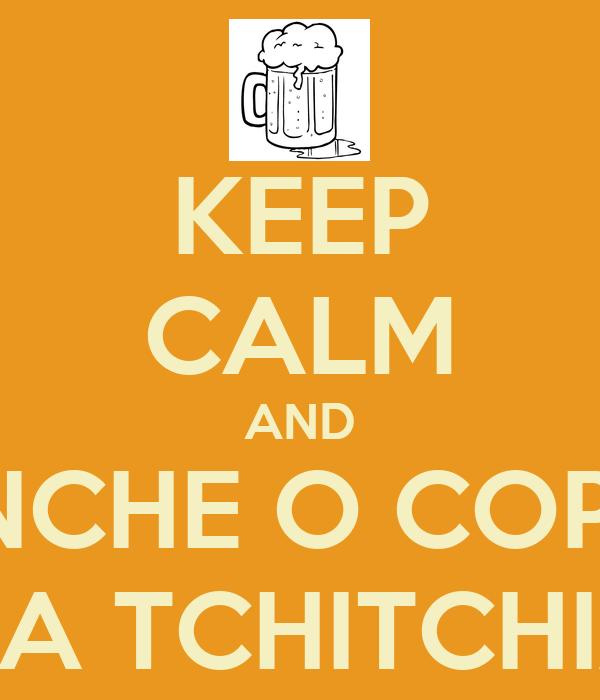 KEEP CALM AND ENCHE O COPO DA TCHITCHIA