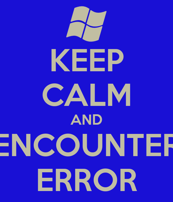 KEEP CALM AND ENCOUNTER ERROR