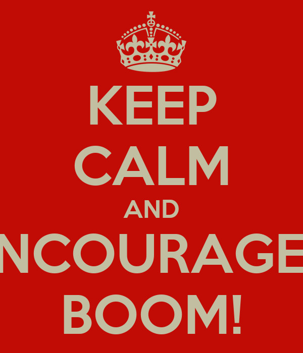 KEEP CALM AND ENCOURAGE... BOOM!