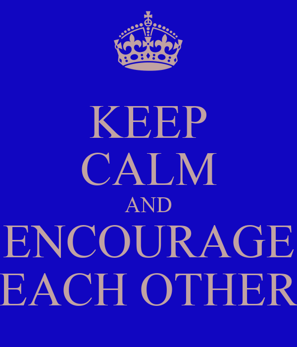 KEEP CALM AND ENCOURAGE EACH OTHER