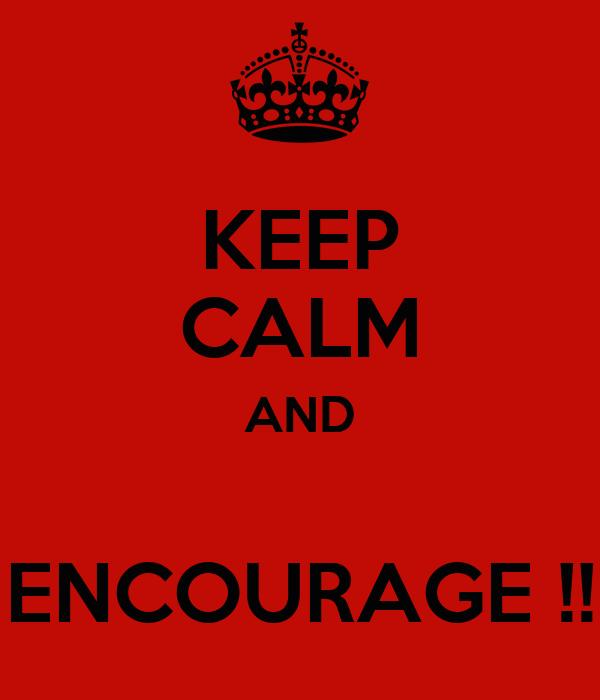 KEEP CALM AND  ENCOURAGE !!