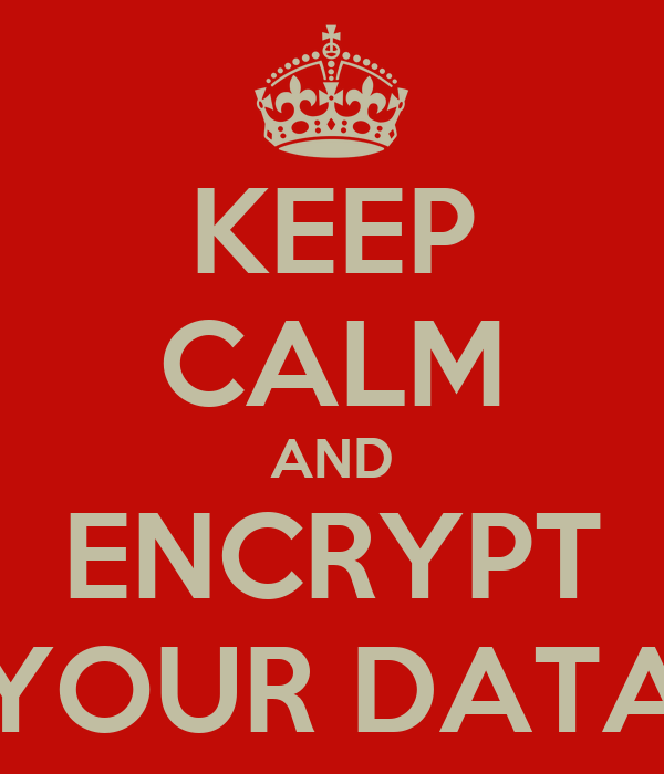 KEEP CALM AND ENCRYPT YOUR DATA