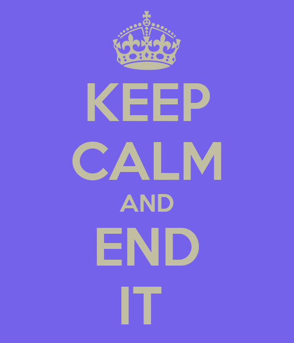 KEEP CALM AND END IT
