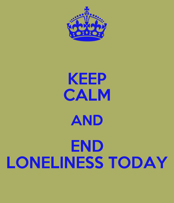 KEEP CALM AND END LONELINESS TODAY