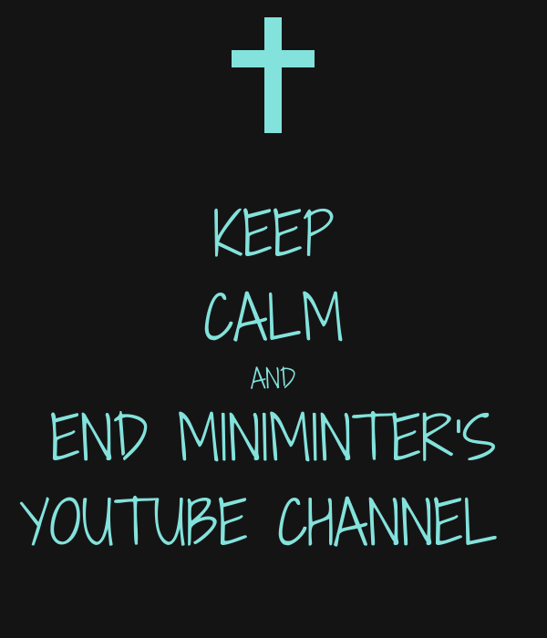 KEEP CALM AND END MINIMINTER'S YOUTUBE CHANNEL