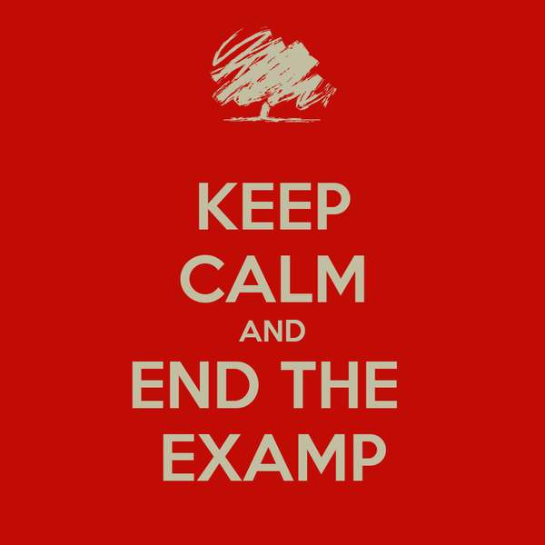 KEEP CALM AND END THE  EXAMP