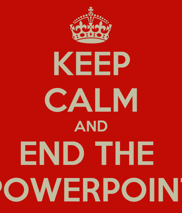 KEEP CALM AND END THE  POWERPOINT