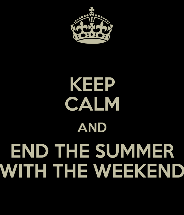 KEEP CALM AND END THE SUMMER WITH THE WEEKEND