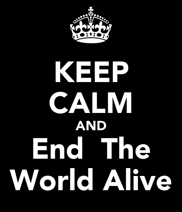 KEEP CALM AND End  The World Alive
