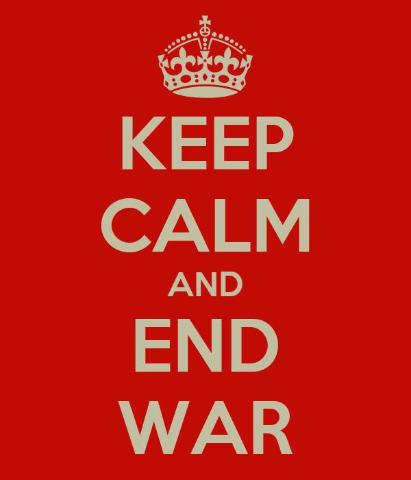 KEEP CALM AND END WAR