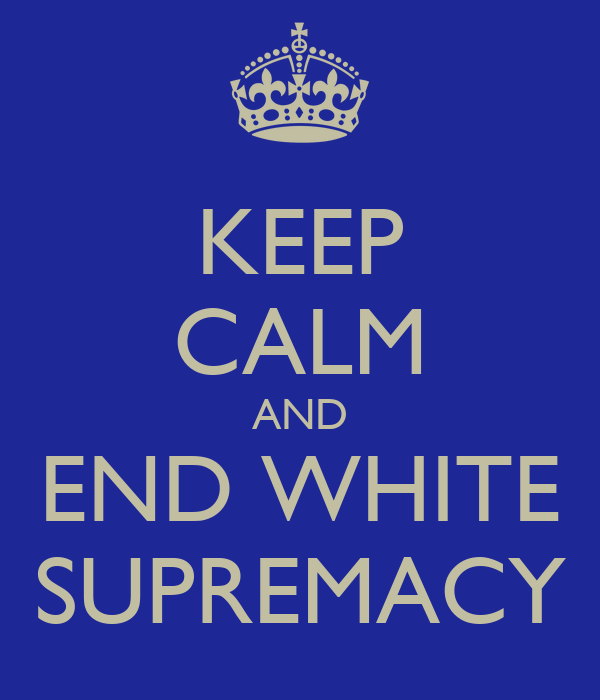 KEEP CALM AND END WHITE SUPREMACY