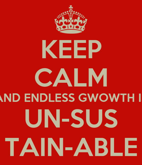 KEEP CALM AND ENDLESS GWOWTH IS UN-SUS TAIN-ABLE