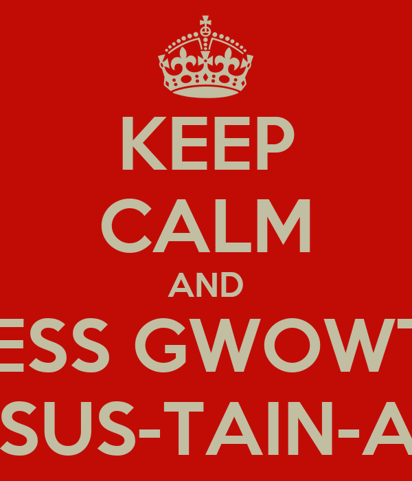 KEEP CALM AND ENDLESS GWOWTH IS... UN-SUS-TAIN-ABLE
